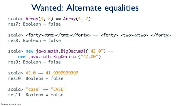 scala> Array(4, 2) == Array(4, 2) res7: Boolean = false scala> <forty><two></two></forty> == <forty> <two></two> </forty> ...