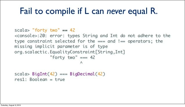 """scala> """"forty two"""" == 42 <console>:20: error: types String and Int do not adhere to the type constraint selected for the =..."""
