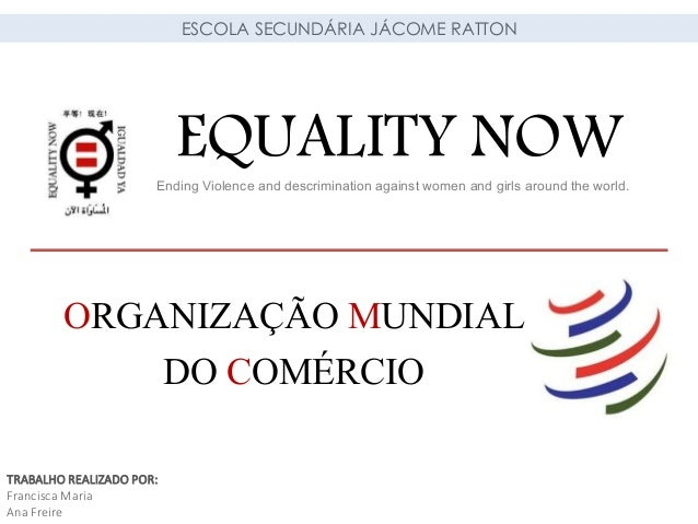 EQUALITY NOWEnding Violence and descrimination against women and girls around the world. ORGANIZAÇÃO MUNDIAL DO COMÉRCIO E...