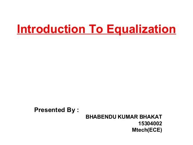 Introduction To Equalization Presented By : BHABENDU KUMAR BHAKAT 15304002 Mtech(ECE)