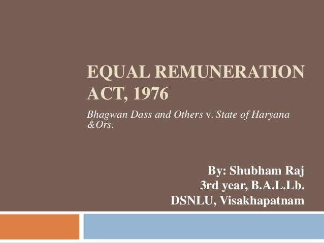 EQUAL REMUNERATION ACT, 1976 Bhagwan Dass and Others v. State of Haryana &Ors. By: Shubham Raj 3rd year, B.A.L.Lb. DSNLU, ...