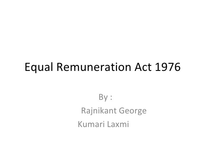 Equal Remuneration Act 1976  By  : Rajnikant George Kumari Laxmi