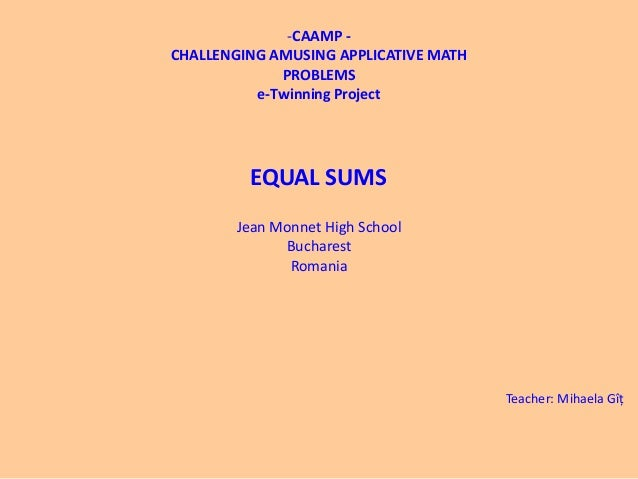 EQUAL SUMS-CAAMP -CHALLENGING AMUSING APPLICATIVE MATHPROBLEMSe-Twinning ProjectJean Monnet High SchoolBucharestRomaniaTea...