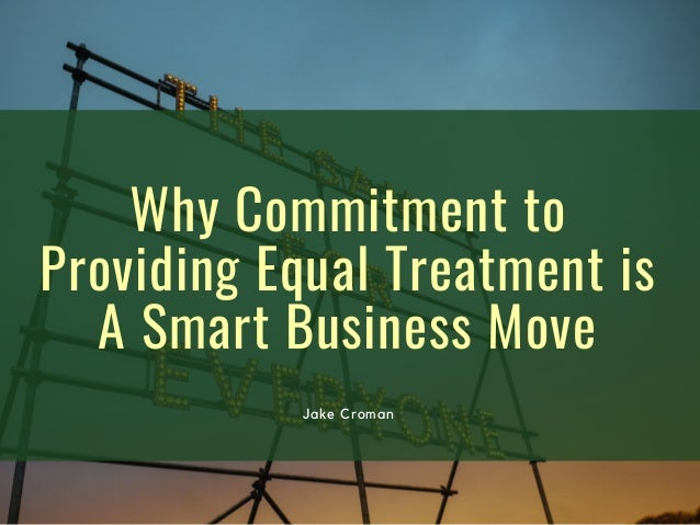 Why Commitment to Providing Equal Treatment is A Smart Business Move Jake Croman