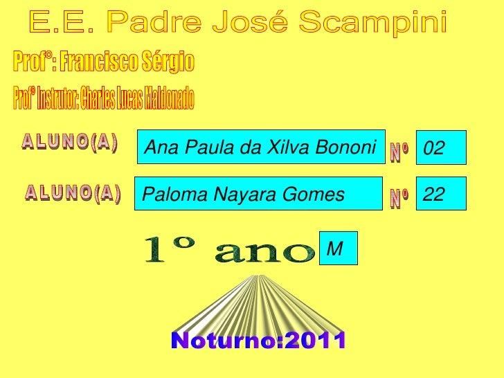 Prof°: Francisco Sérgio ALUNO(A) ALUNO(A) Nº Nº 1º ano Noturno:2011 E.E. Padre José Scampini Prof° Instrutor: Charles Luca...