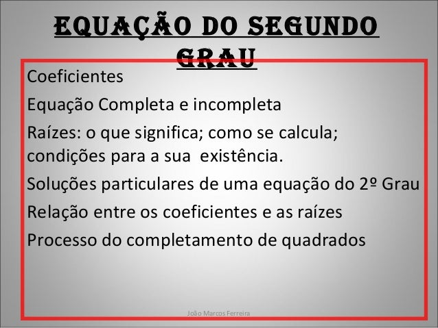 João Marcos Ferreira Equação do SEgundo grau Coeficientes Equação Completa e incompleta Raízes: o que significa; como se c...