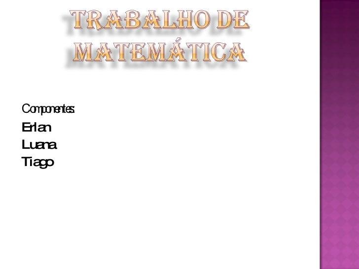 <ul><li>Componentes: </li></ul><ul><li>Erlan  </li></ul><ul><li>Luana  </li></ul><ul><li>Tiago  </li></ul>