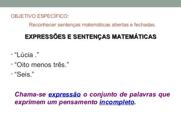 """OBJETIVO ESPECÍFICO:       Reconhecer sentenças matemáticas abertas e fechadas.     EXPRESSÕES E SENTENÇAS MATEMÁTICAS• """"L..."""
