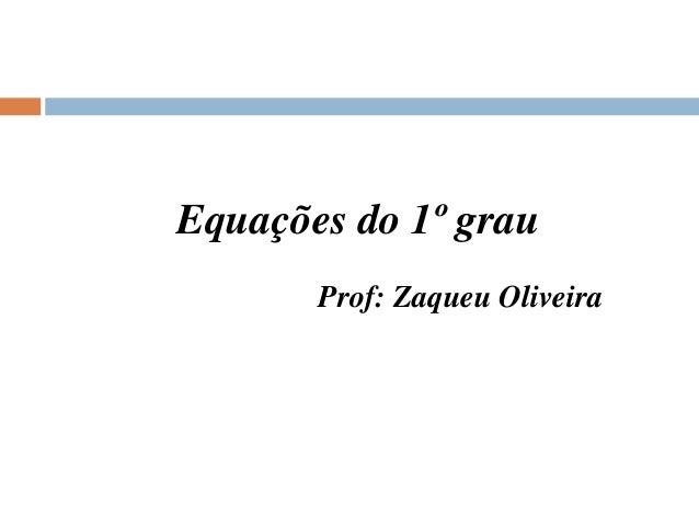 Equações do 1º grau Prof: Zaqueu Oliveira