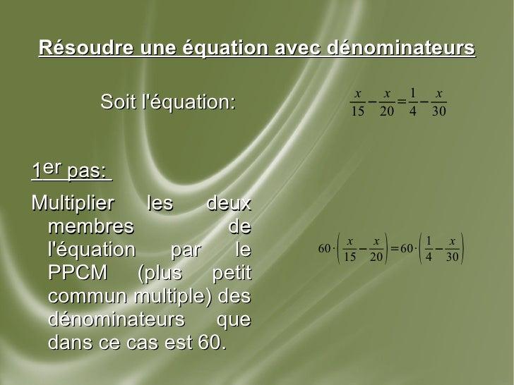 Résoudre une équation avec dénominateurs Soit l'équation: 1 er  pas:  Multiplier les deux membres de l'équation par le PPC...
