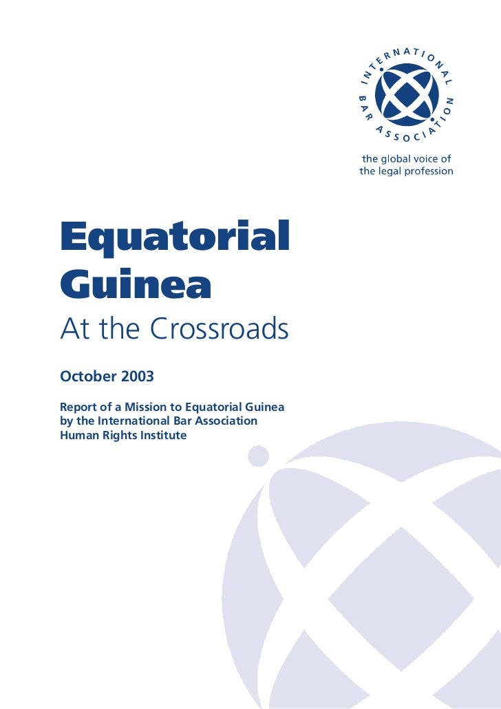 EquatorialGuineaAt the CrossroadsOctober 2003Report of a Mission to Equatorial Guineaby the International Bar AssociationH...