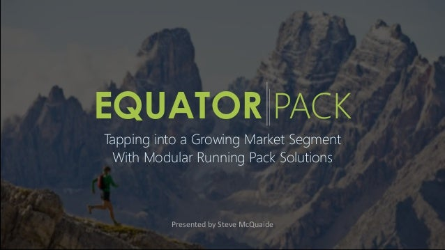EQUATOR PACK Tapping into a Growing Market Segment With Modular Running Pack Solutions Presented by Steve McQuaide