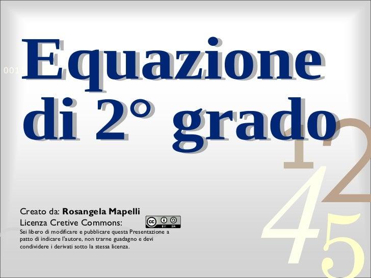 Equazione di 2° grado Creato da:  Rosangela Mapelli Licenza Cretive Commons: Sei libero di modificare e pubblicare questa ...