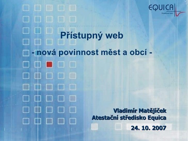 Přístupný web - nová povinnost měst a obcí - Vladimír Matějíček Atestační středisko Equica 24. 10. 2007