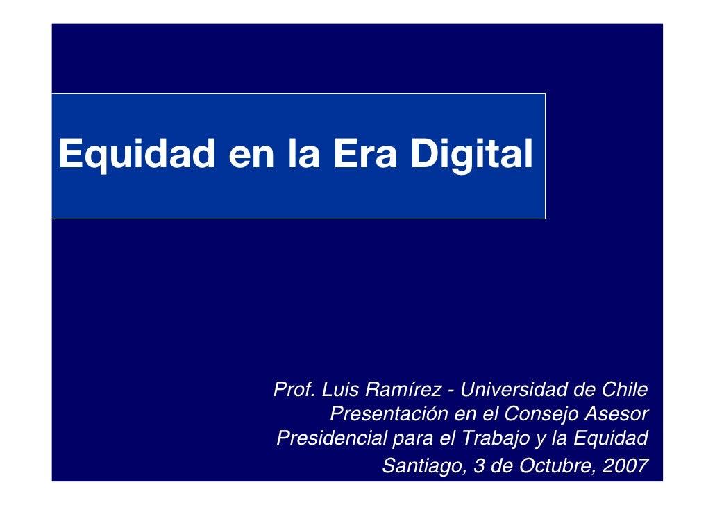 Equidad en la Era Digital                Prof. Luis Ramírez - Universidad de Chile                   Presentación en el Co...