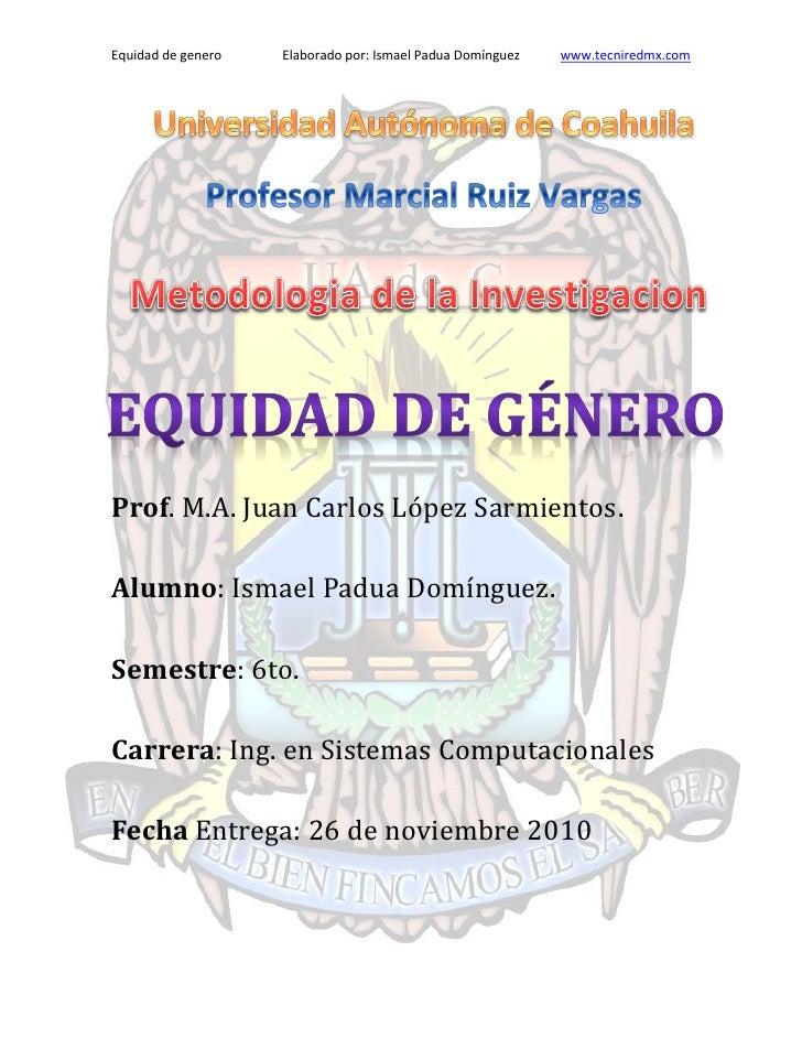 Equidad de genero   Elaborado por: Ismael Padua Domínguez   www.tecniredmx.comProf. M.A. Juan Carlos Lopez Sarmientos.Alum...