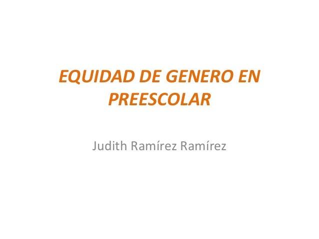 EQUIDAD DE GENERO ENPREESCOLARJudith Ramírez Ramírez