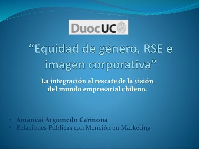 La integración al rescate de la visión del mundo empresarial chileno. • Amancai Argomedo Carmona • Relaciones Públicas con...