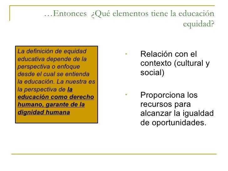 … Entonces  ¿Qué elementos tiene la educación equidad? <ul><li>Relación con el contexto (cultural y social) </li></ul><ul>...