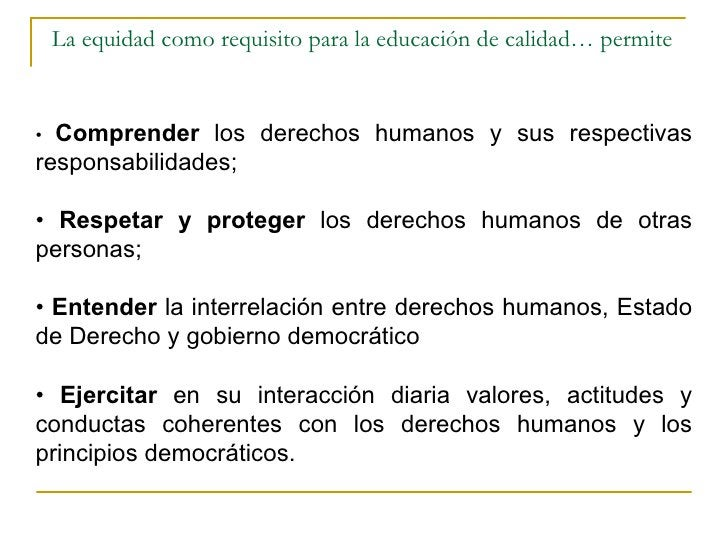 La equidad como requisito para la educación de calidad… permite  •  Comprender  los derechos humanos y sus respectivas res...