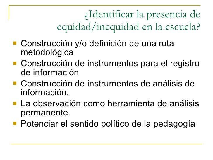 ¿Identificar la presencia de equidad/inequidad en la escuela? <ul><li>Construcción y/o definición de una ruta metodológica...