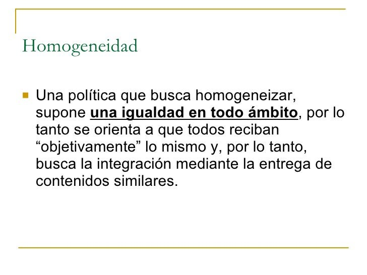 Homogeneidad  <ul><li>Una política que busca homogeneizar, supone  una igualdad en todo ámbito , por lo tanto se orienta a...