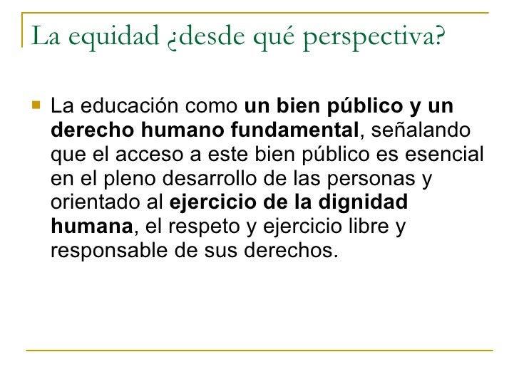 La equidad ¿desde qué perspectiva?  <ul><li>La educación como  un bien público y un derecho humano fundamental , señalando...