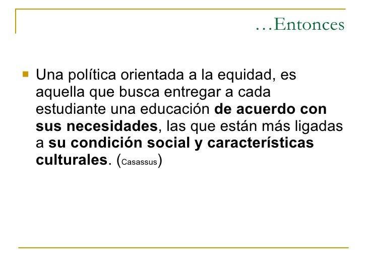 … Entonces <ul><li>Una política orientada a la equidad, es aquella que busca entregar a cada estudiante una educación  de ...