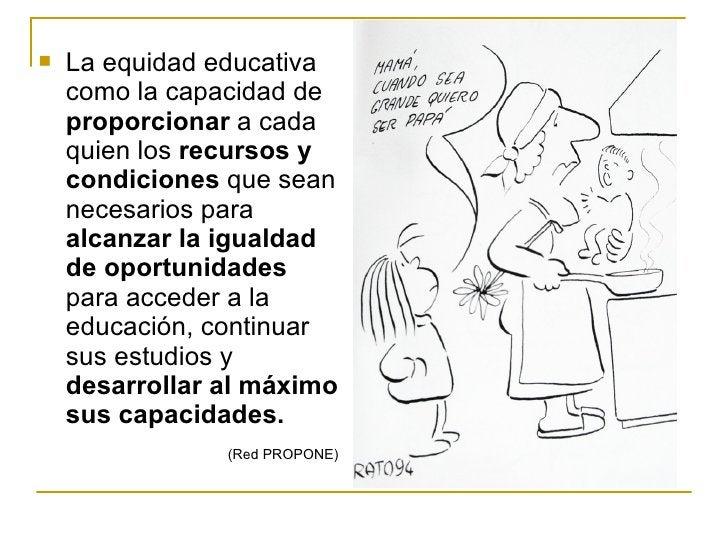 <ul><li>La equidad educativa como la capacidad de  proporcionar  a cada quien los  recursos y condiciones  que sean necesa...