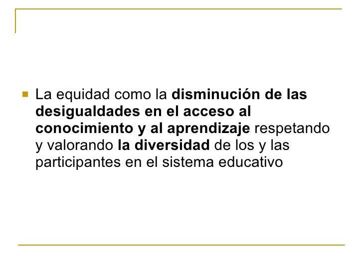 <ul><li>La equidad como la  disminución de las desigualdades en el acceso al conocimiento y al aprendizaje  respetando y v...