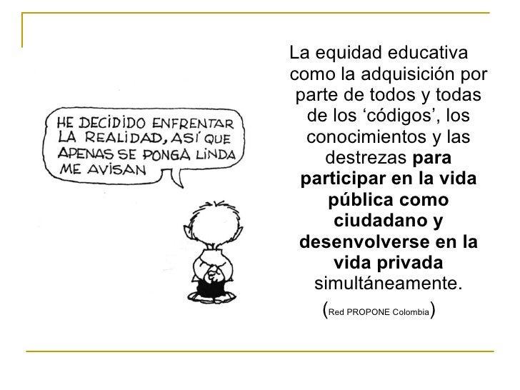 <ul><li>La equidad educativa como la adquisición por parte de todos y todas de los 'códigos', los conocimientos y las dest...