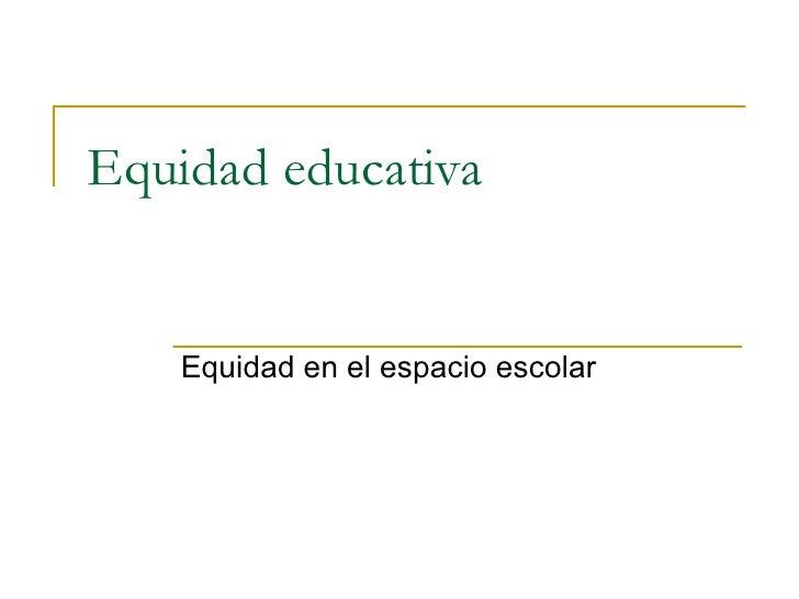 Equidad educativa Equidad en el espacio escolar