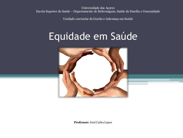 Equidade em Saúde Universidade dos Açores Escola Superior de Saúde – Departamento de Enfermagem, Saúde da Família e Comuni...