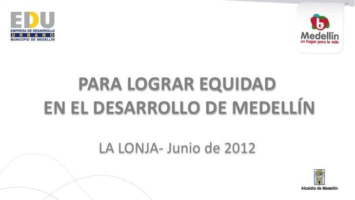 PARA LOGRAR EQUIDADEN EL DESARROLLO DE MEDELLÍN     LA LONJA- Junio de 2012