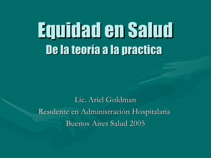 Equidad en Salud De la teoría a la practica   Lic. Ariel Goldman Residente en Administración Hospitalaria  Buenos Aires Sa...