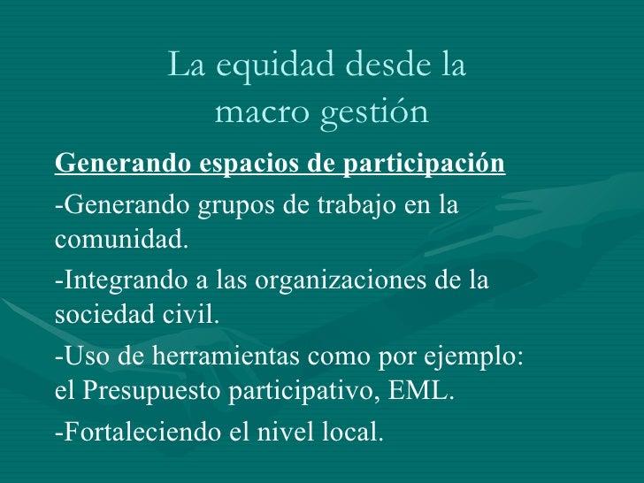 La equidad desde la  macro gestión Generando espacios de participación -Generando grupos de trabajo en la comunidad. -Inte...