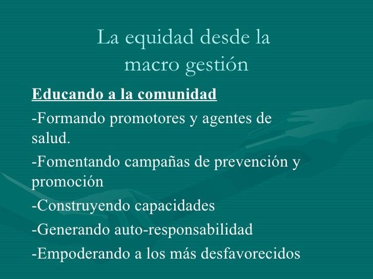 La equidad desde la  macro gestión Educando a la comunidad -Formando promotores y agentes de salud. -Fomentando campañas d...
