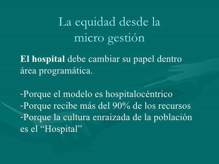 La equidad desde la micro gestión <ul><ul><ul><li>El hospital  debe cambiar su papel dentro área programática.  </li></ul>...
