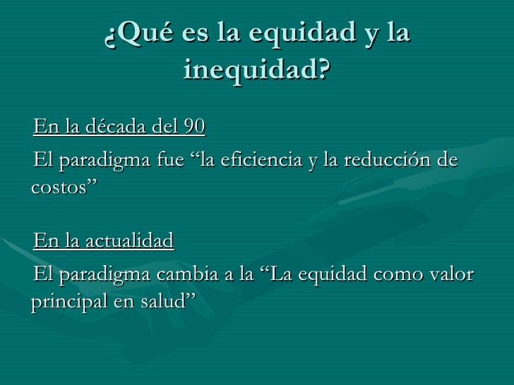"""¿Qué es la equidad y la inequidad? <ul><li>En la década del 90 </li></ul><ul><li>El paradigma fue """"la eficiencia y la redu..."""