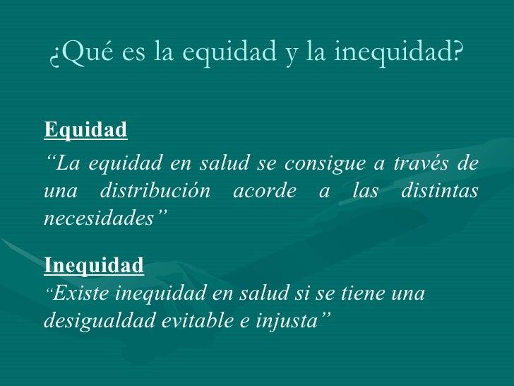 """Equidad """" La equidad en salud se consigue a través de una  distribución acorde a las distintas  necesidades""""  Inequidad """" ..."""