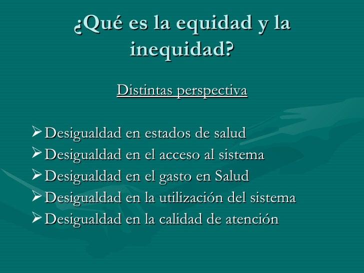 ¿Qué es la equidad y la inequidad? <ul><li>Distintas perspectiva </li></ul><ul><li>Desigualdad en estados de salud </li></...