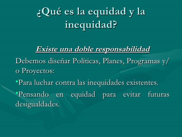 ¿Qué es la equidad y la inequidad? <ul><li>Existe una doble responsabilidad </li></ul><ul><li>Debemos diseñar Políticas, P...