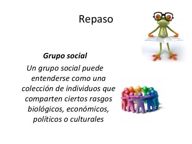 Repaso Grupo social Un grupo social puede entenderse como una colección de individuos que comparten ciertos rasgos biológi...
