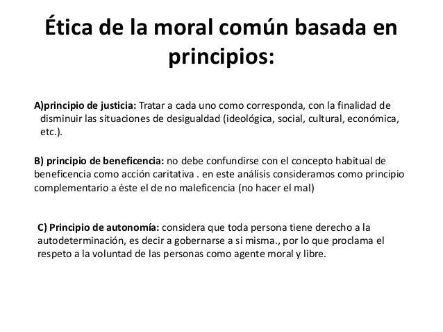 Ética de la moral común basada en principios: A)principio de justicia: Tratar a cada uno como corresponda, con la finalida...