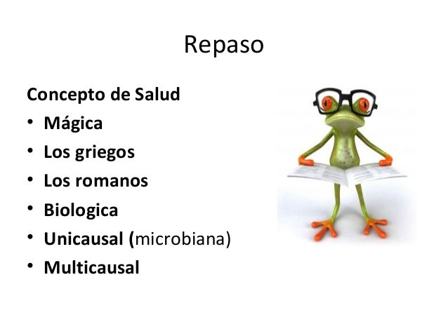 Repaso Concepto de Salud • Mágica • Los griegos • Los romanos • Biologica • Unicausal (microbiana) • Multicausal