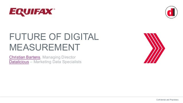 Confidential and Proprietary FUTURE OF DIGITAL MEASUREMENT Christian Bartens, Managing Director Datalicious – Marketing Da...