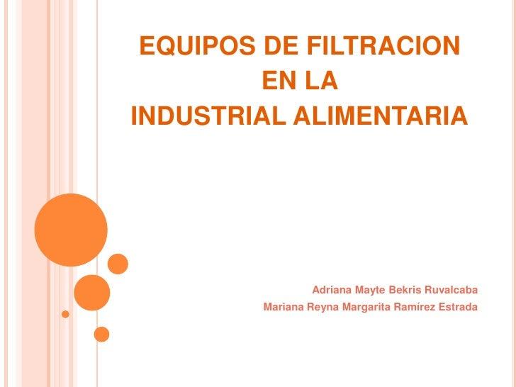EQUIPOS DE FILTRACION<br />EN LA <br />INDUSTRIAL ALIMENTARIA<br />Adriana MayteBekrisRuvalcaba<br />Mariana Reyna Margari...