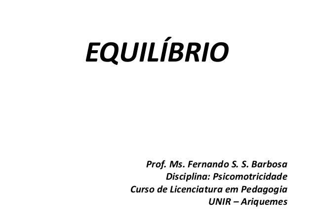 EQUILÍBRIO Prof. Ms. Fernando S. S. Barbosa Disciplina: Psicomotricidade Curso de Licenciatura em Pedagogia UNIR – Ariquem...
