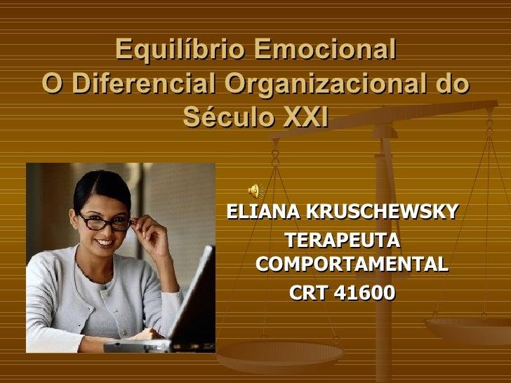 Equilíbrio Emocional O Diferencial Organizacional do Século XXI <ul><li>ELIANA KRUSCHEWSKY </li></ul><ul><li>TERAPEUTA COM...