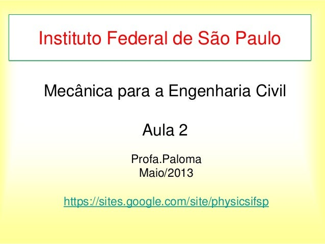 Mecânica para a Engenharia CivilAula 2Profa.PalomaMaio/2013https://sites.google.com/site/physicsifspInstituto Federal de S...